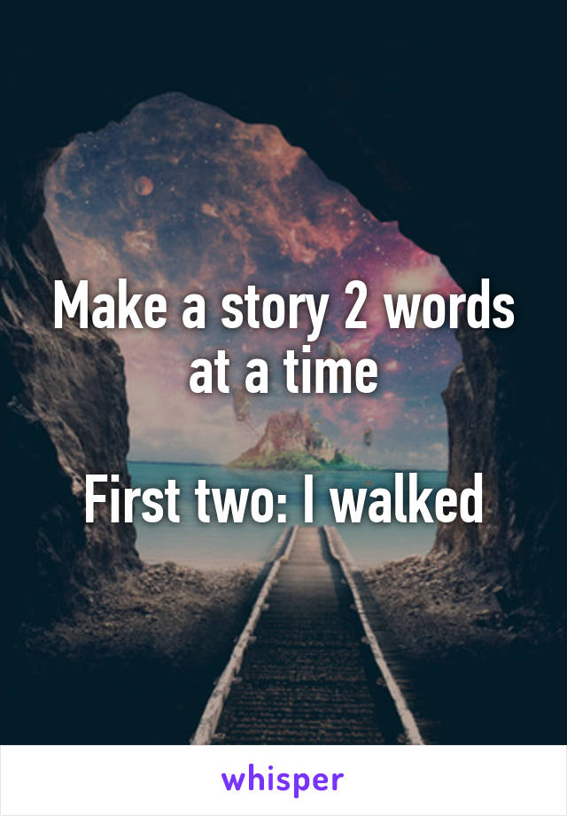 Make a story 2 words at a time  First two: I walked