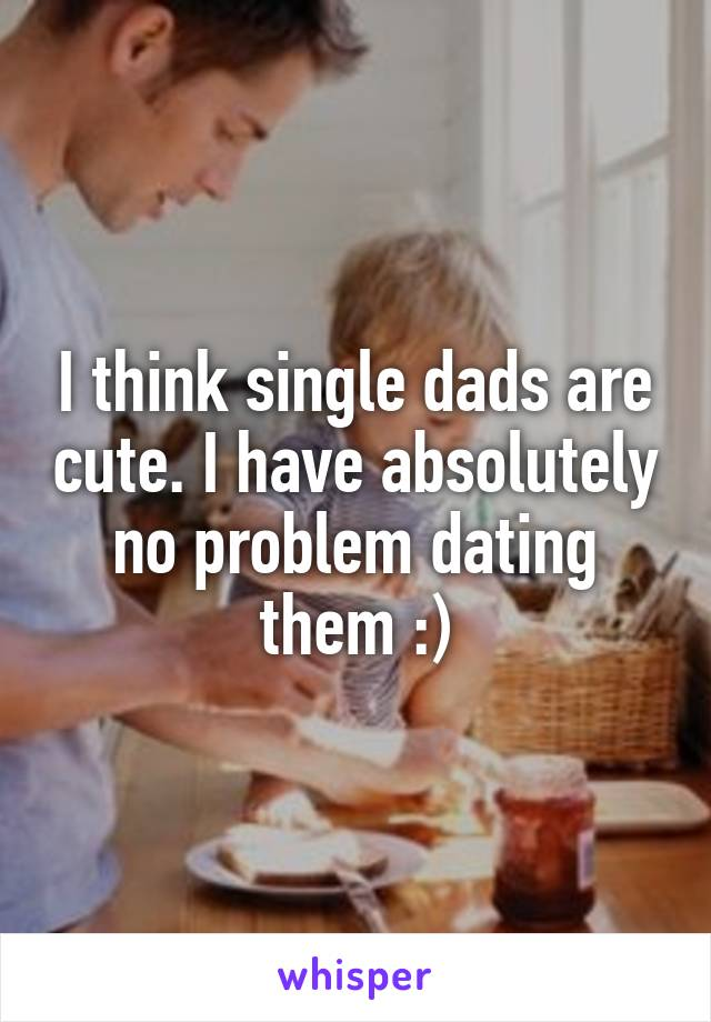 I think single dads are cute. I have absolutely no problem dating them :)