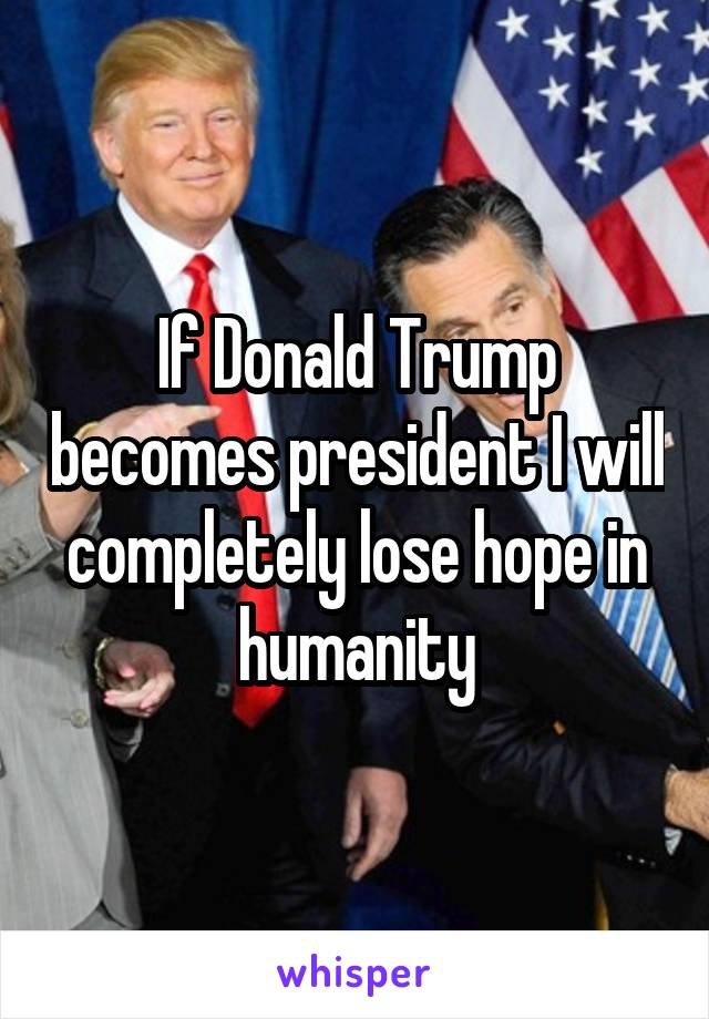 If Donald Trump becomes president I will completely lose hope in humanity