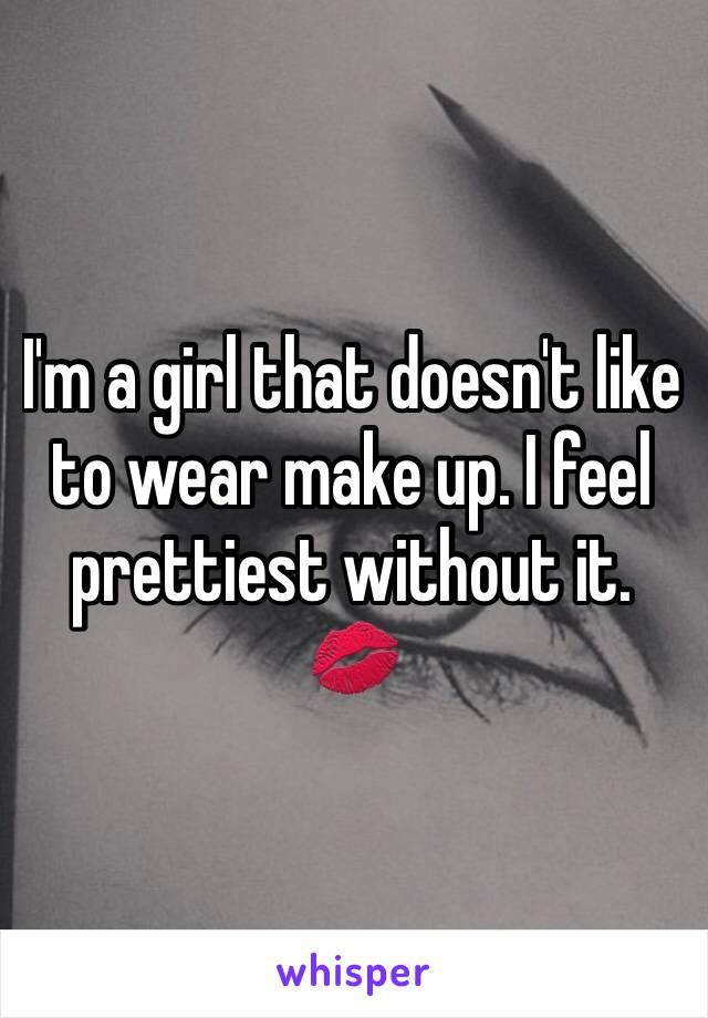 I'm a girl that doesn't like to wear make up. I feel prettiest without it. 💋