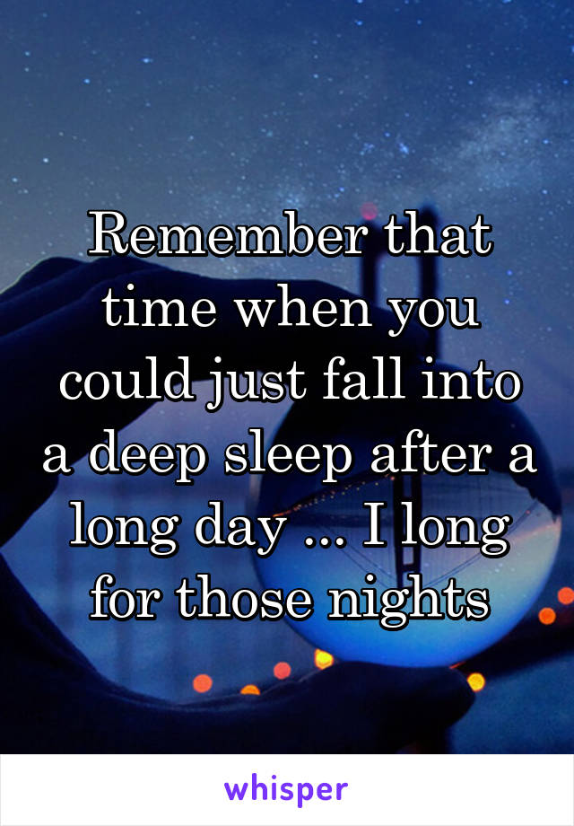 Remember that time when you could just fall into a deep sleep after a long day ... I long for those nights