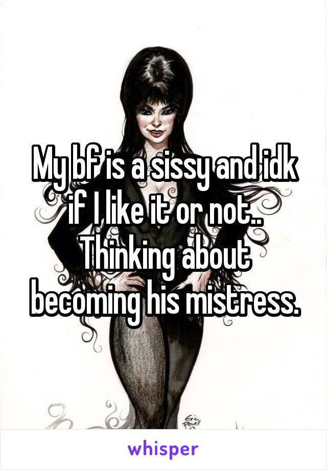 My bf is a sissy and idk if I like it or not.. Thinking about becoming his mistress.