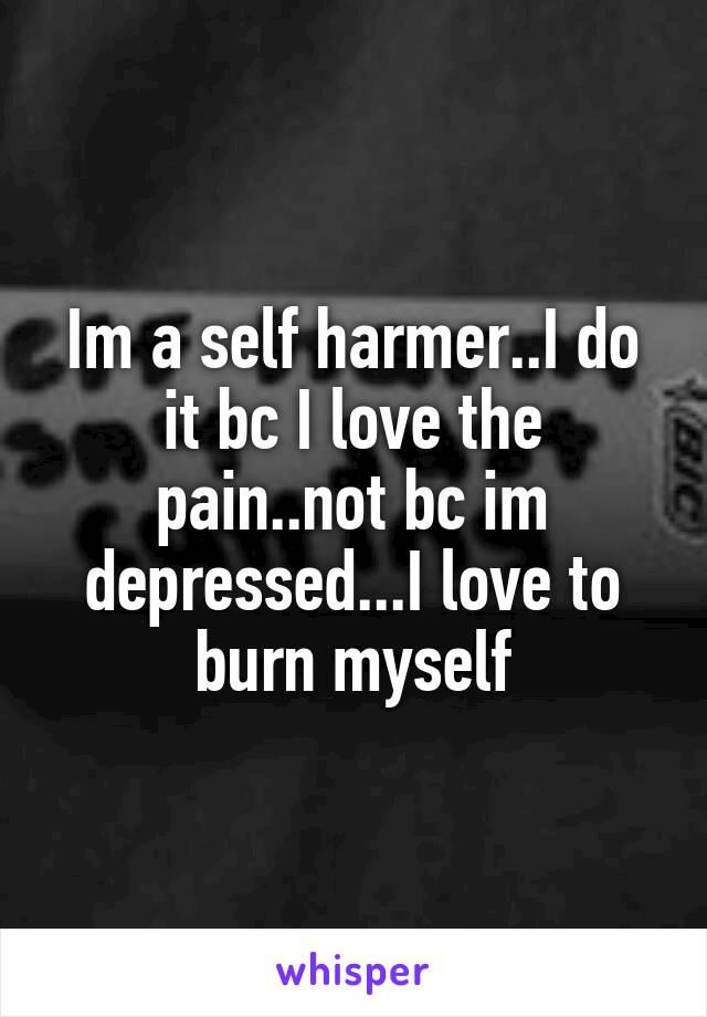 Im a self harmer..I do it bc I love the pain..not bc im depressed...I love to burn myself