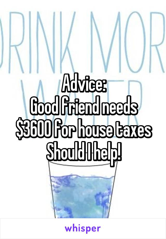Advice: Good friend needs $3600 for house taxes Should I help!