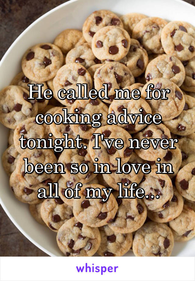 He called me for cooking advice tonight. I've never been so in love in all of my life...