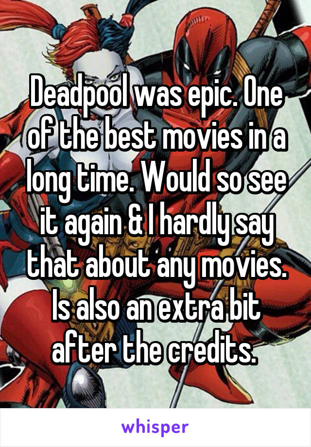 Deadpool was epic. One of the best movies in a long time. Would so see it again & I hardly say that about any movies. Is also an extra bit after the credits.