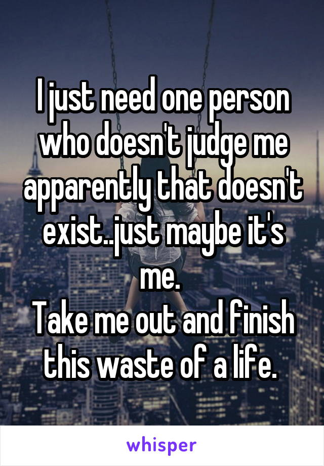 I just need one person who doesn't judge me apparently that doesn't exist..just maybe it's me.  Take me out and finish this waste of a life.