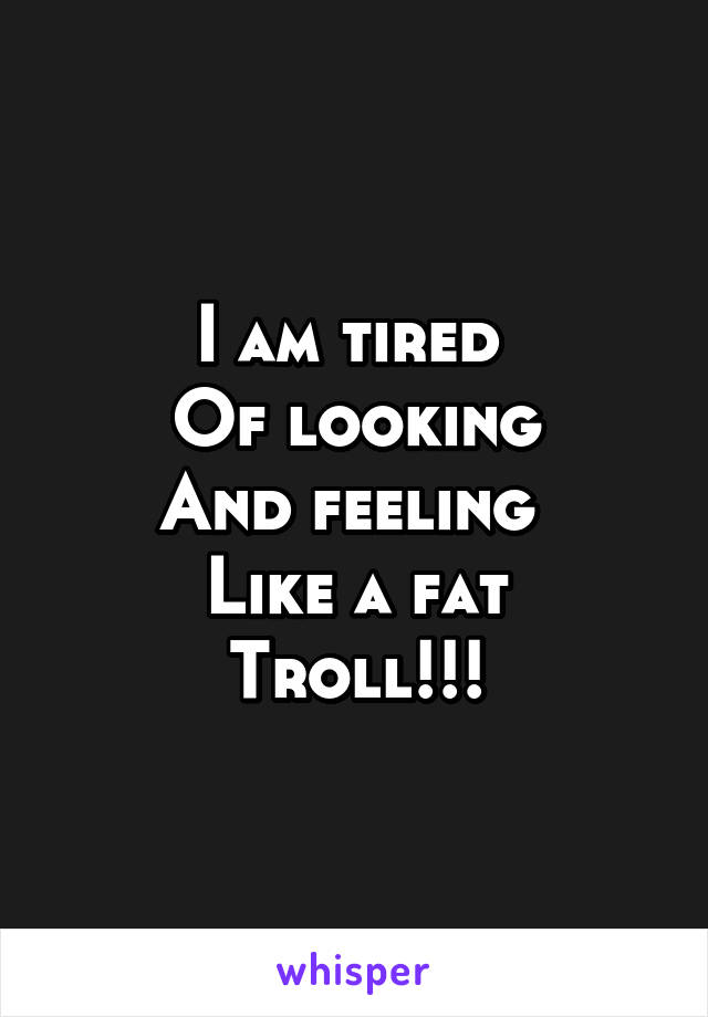 I am tired  Of looking And feeling  Like a fat Troll!!!