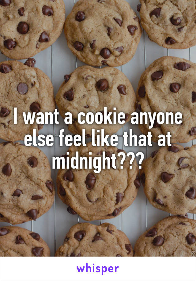 I want a cookie anyone else feel like that at midnight???