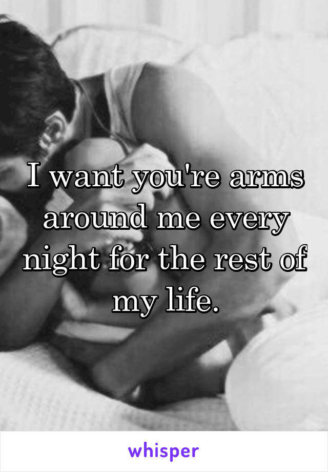 I want you're arms around me every night for the rest of my life.