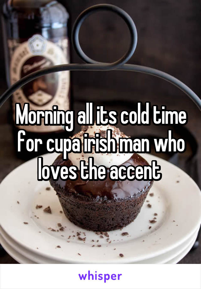Morning all its cold time for cupa irish man who loves the accent
