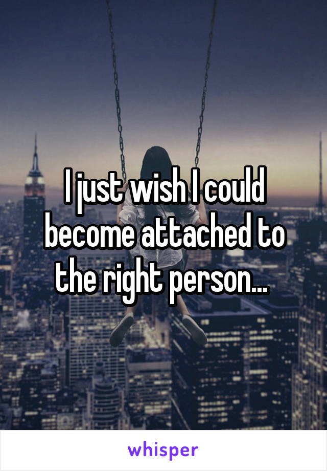 I just wish I could become attached to the right person...