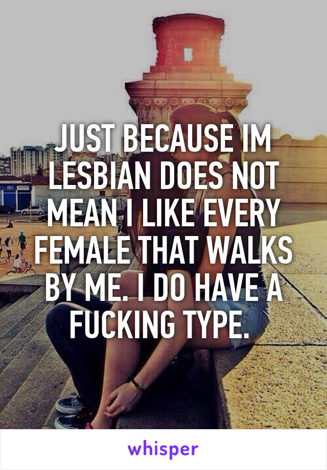 JUST BECAUSE IM LESBIAN DOES NOT MEAN I LIKE EVERY FEMALE THAT WALKS BY ME. I DO HAVE A FUCKING TYPE.