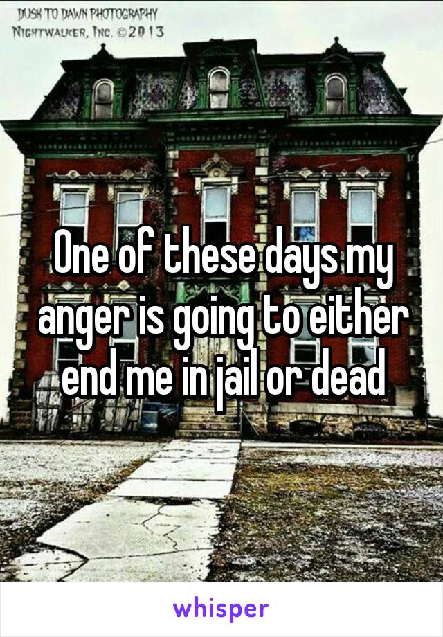 One of these days my anger is going to either end me in jail or dead