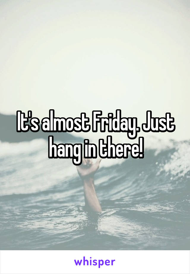 It's almost Friday. Just hang in there!