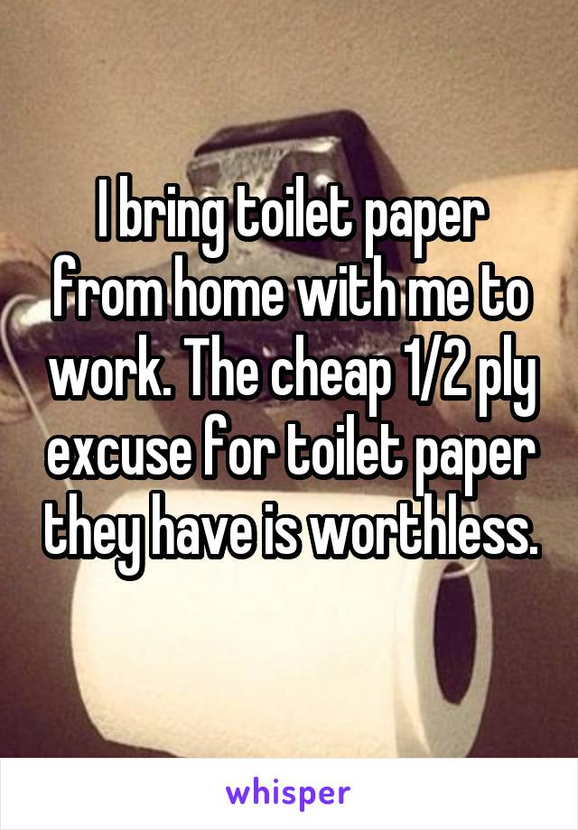 I bring toilet paper from home with me to work. The cheap 1/2 ply excuse for toilet paper they have is worthless.