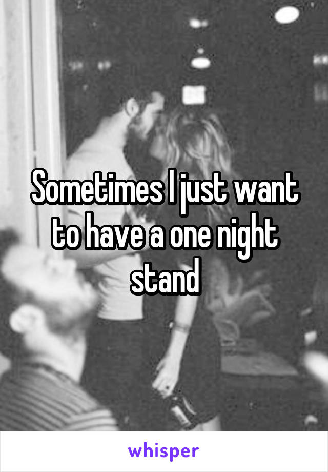 Sometimes I just want to have a one night stand