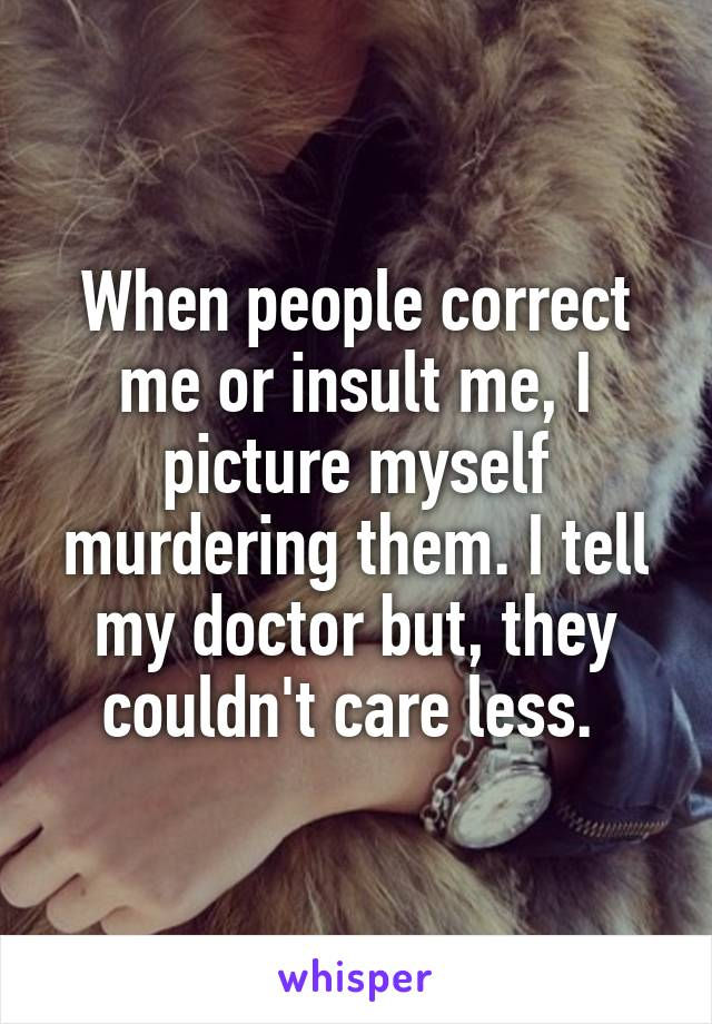 When people correct me or insult me, I picture myself murdering them. I tell my doctor but, they couldn't care less.
