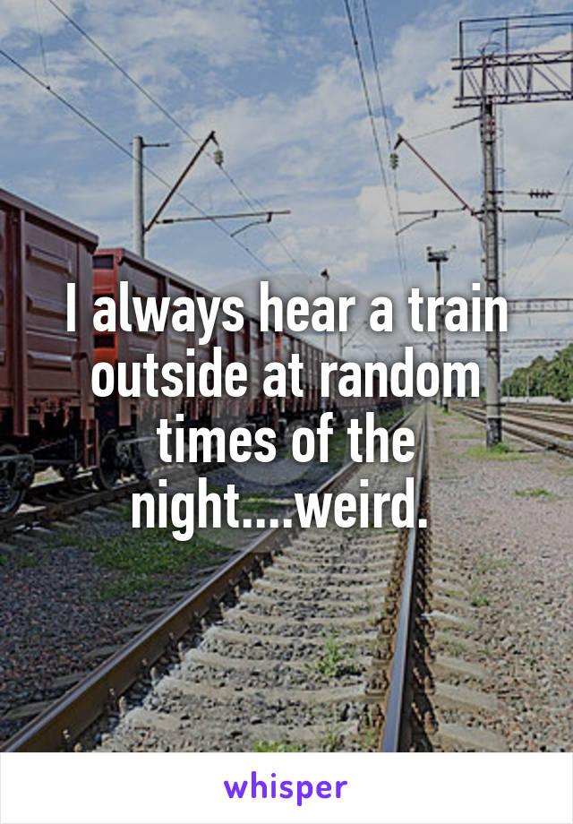 I always hear a train outside at random times of the night....weird.