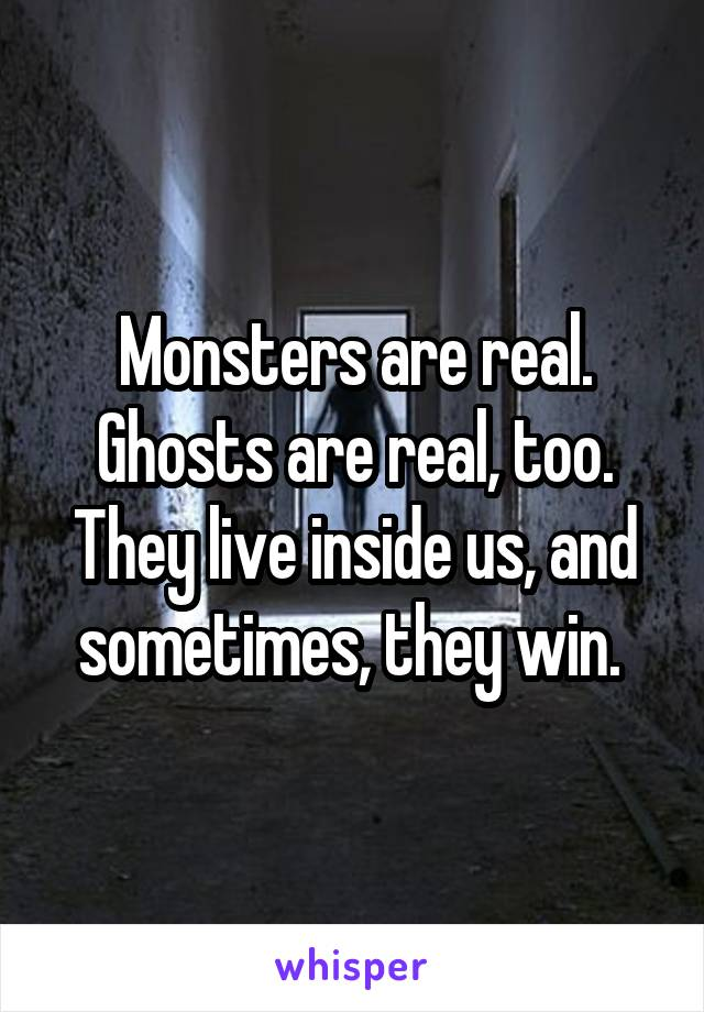 Monsters are real. Ghosts are real, too. They live inside us, and sometimes, they win.