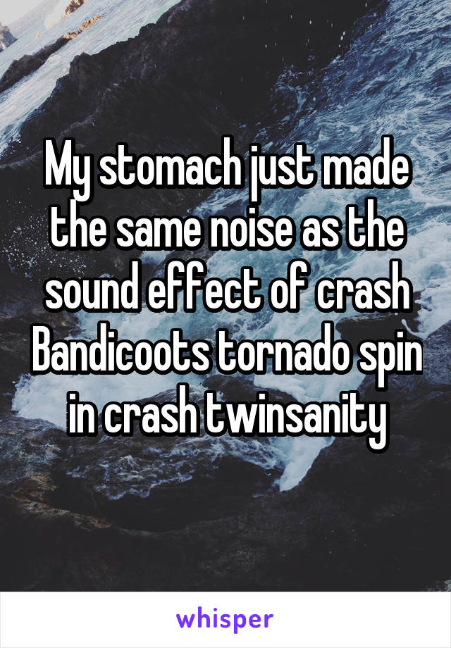 My stomach just made the same noise as the sound effect of crash Bandicoots tornado spin in crash twinsanity