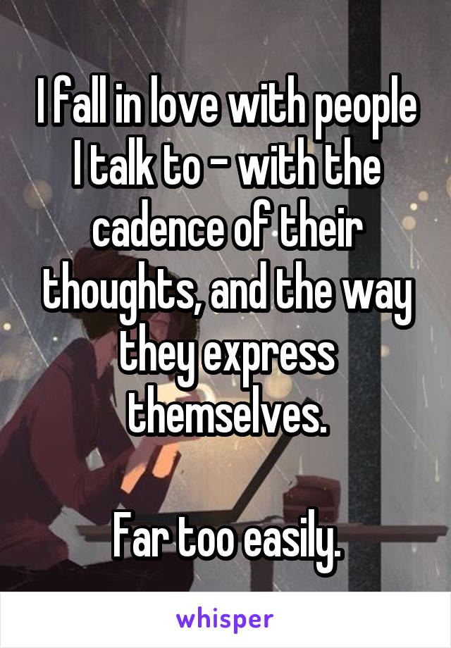 I fall in love with people I talk to - with the cadence of their thoughts, and the way they express themselves.  Far too easily.