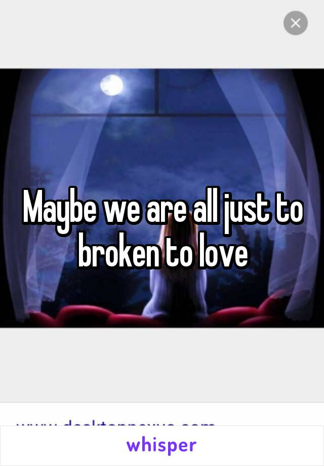 Maybe we are all just to broken to love