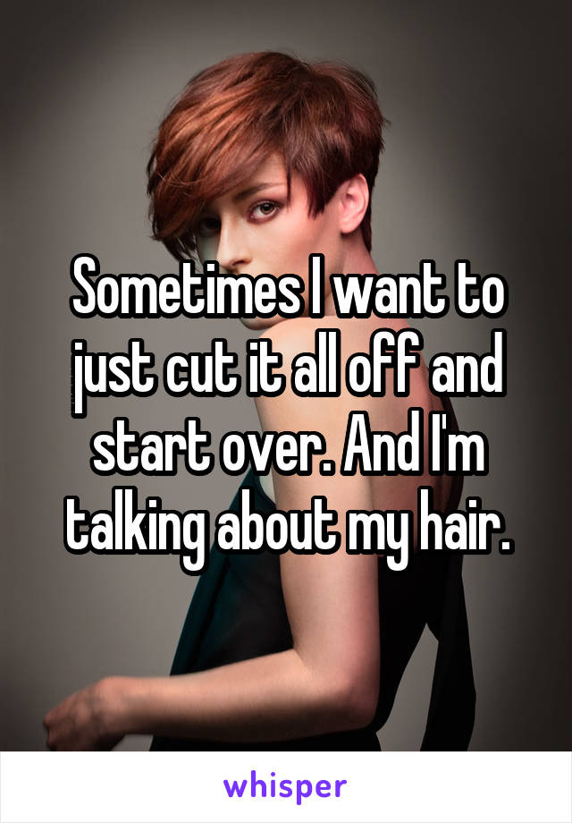 Sometimes I want to just cut it all off and start over. And I'm talking about my hair.
