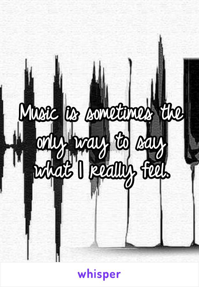 Music is sometimes the only way to say what I really feel.
