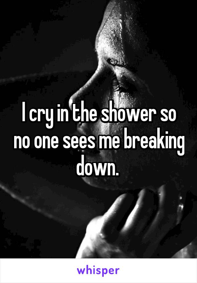I cry in the shower so no one sees me breaking down.