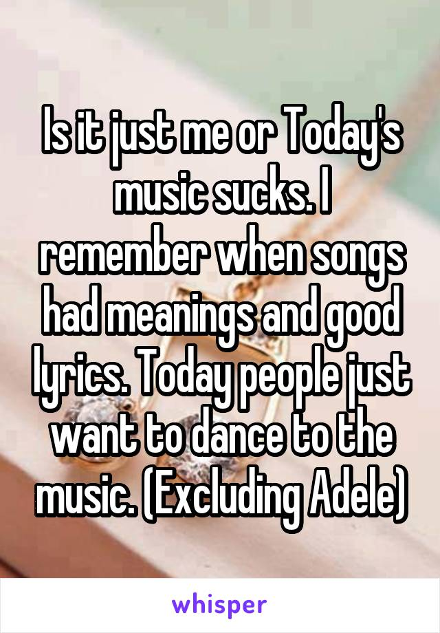 Is it just me or Today's music sucks. I remember when songs had meanings and good lyrics. Today people just want to dance to the music. (Excluding Adele)