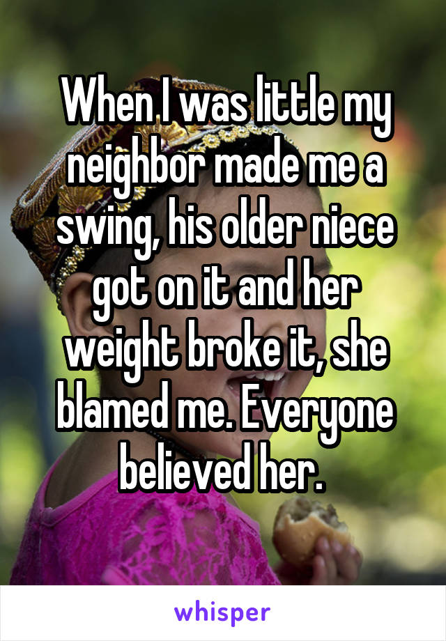 When I was little my neighbor made me a swing, his older niece got on it and her weight broke it, she blamed me. Everyone believed her.