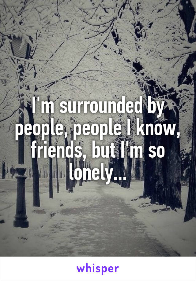 I'm surrounded by people, people I know, friends, but I'm so lonely...