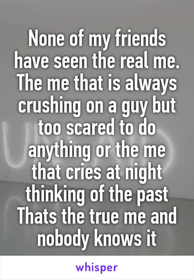 None of my friends have seen the real me. The me that is always crushing on a guy but too scared to do anything or the me that cries at night thinking of the past Thats the true me and nobody knows it