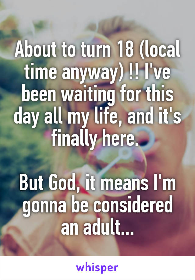 About to turn 18 (local time anyway) !! I've been waiting for this day all my life, and it's finally here.   But God, it means I'm gonna be considered an adult...