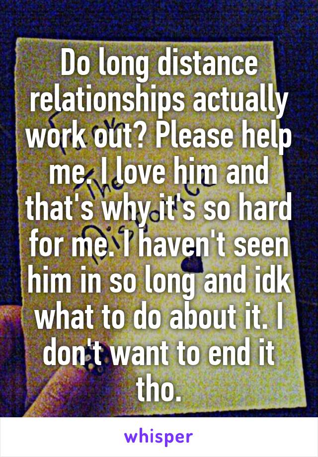 Do long distance relationships actually work out? Please help me. I love him and that's why it's so hard for me. I haven't seen him in so long and idk what to do about it. I don't want to end it tho.
