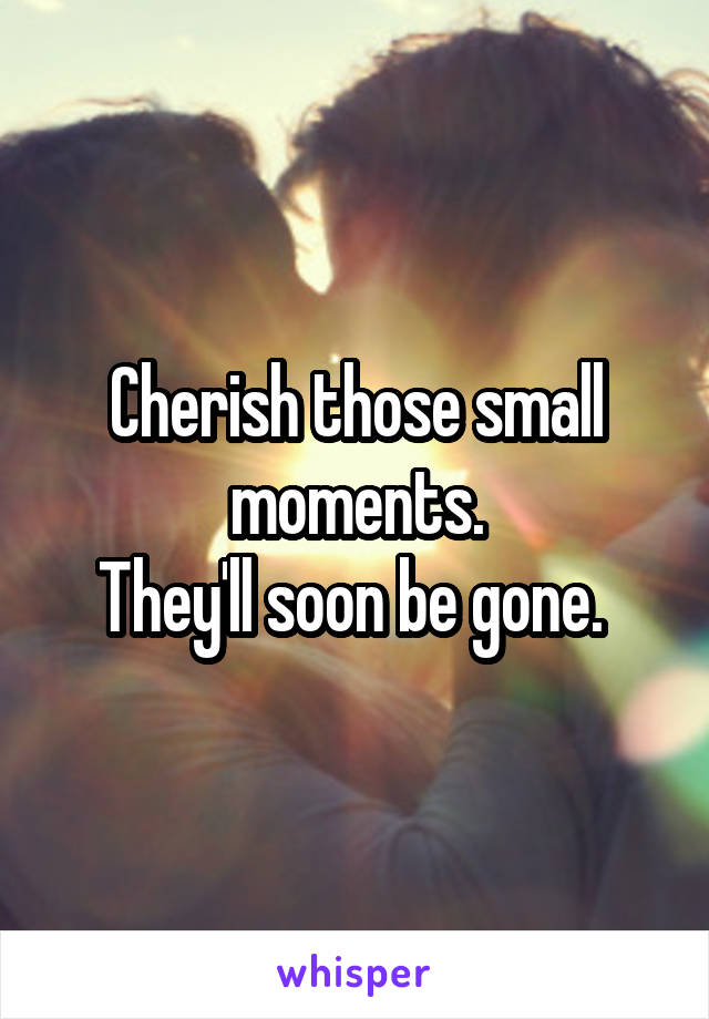 Cherish those small moments. They'll soon be gone.