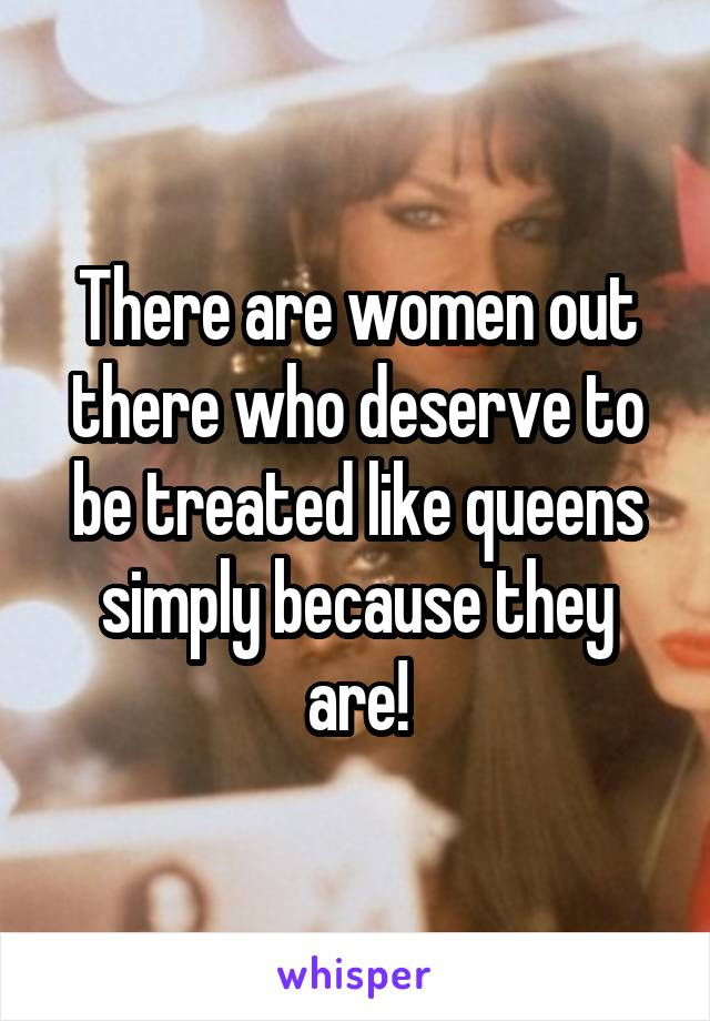 There are women out there who deserve to be treated like queens simply because they are!