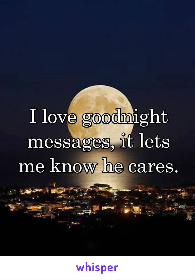 I love goodnight messages, it lets me know he cares.