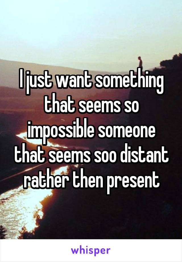I just want something that seems so impossible someone that seems soo distant rather then present