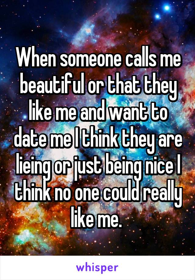 When someone calls me beautiful or that they like me and want to date me I think they are lieing or just being nice I think no one could really like me.