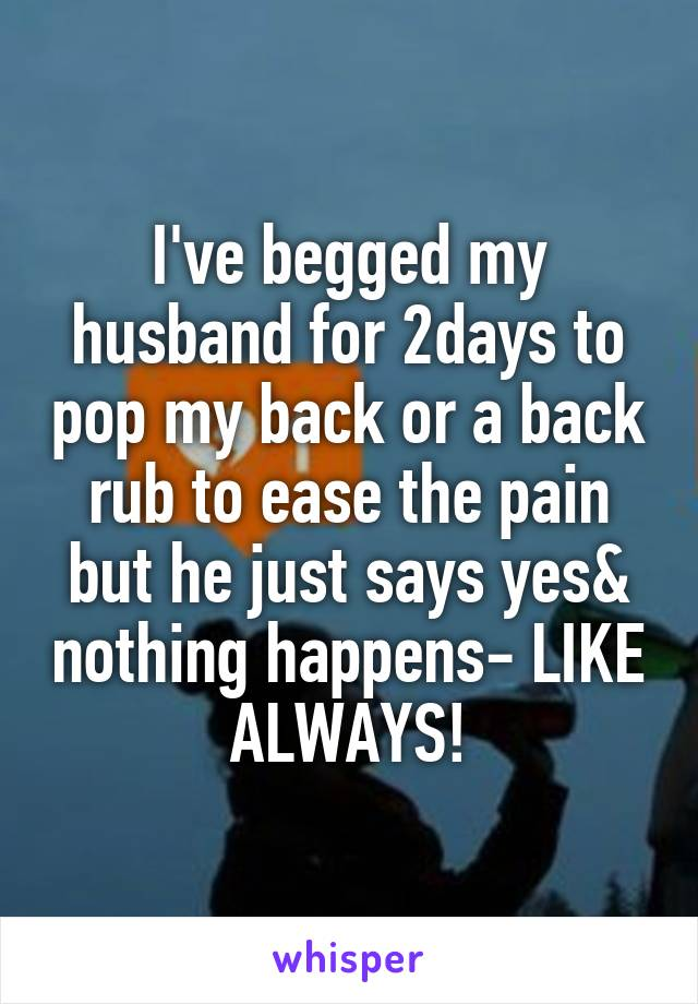 I've begged my husband for 2days to pop my back or a back rub to ease the pain but he just says yes& nothing happens- LIKE ALWAYS!