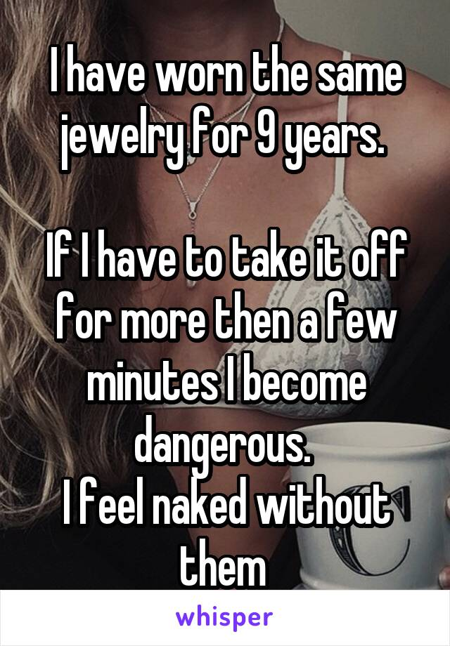 I have worn the same jewelry for 9 years.   If I have to take it off for more then a few minutes I become dangerous.  I feel naked without them