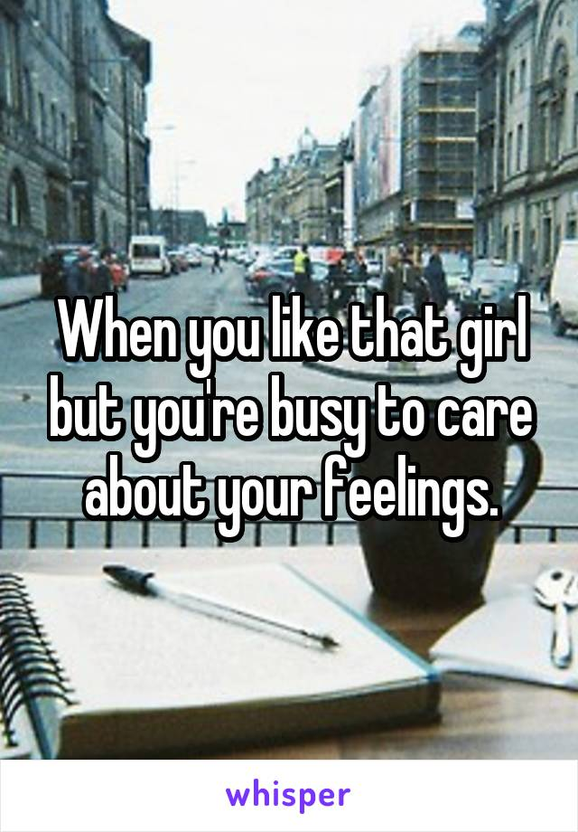 When you like that girl but you're busy to care about your feelings.