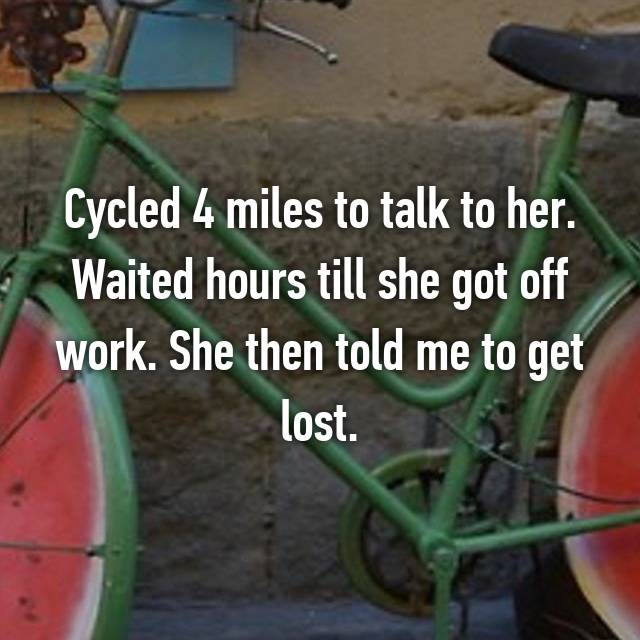 Cycled 4 miles to talk to her. Waited hours till she got off work. She then told me to get lost.