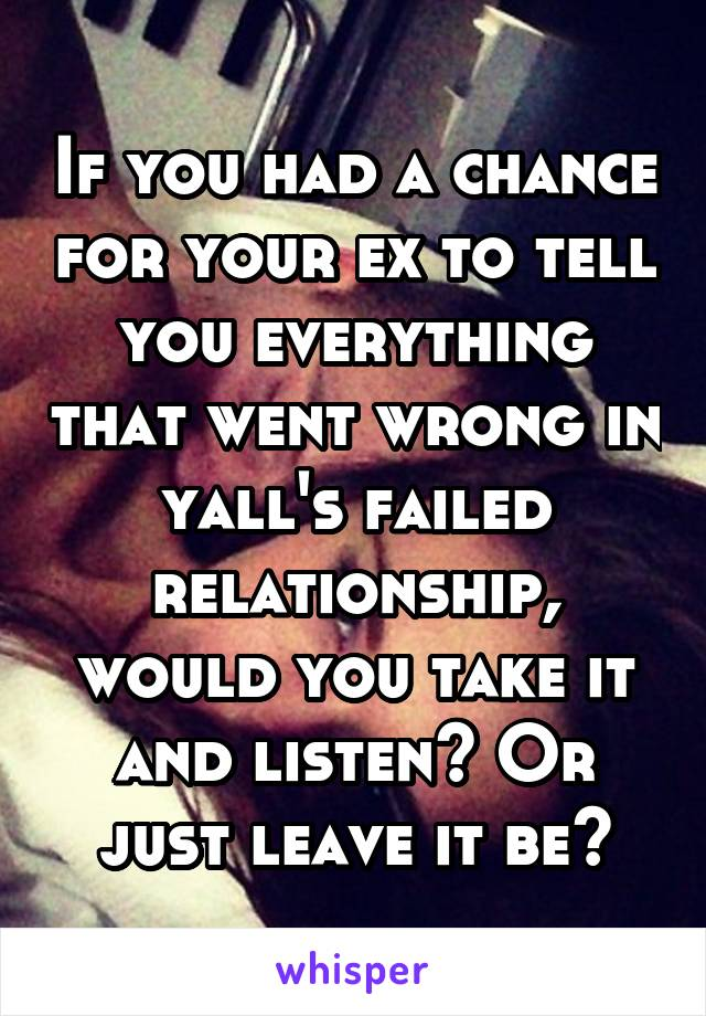 If you had a chance for your ex to tell you everything that went wrong in yall's failed relationship, would you take it and listen? Or just leave it be?