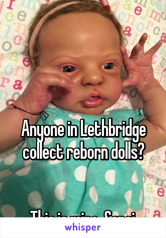 Anyone in Lethbridge collect reborn dolls?   This is mine, Sarai.