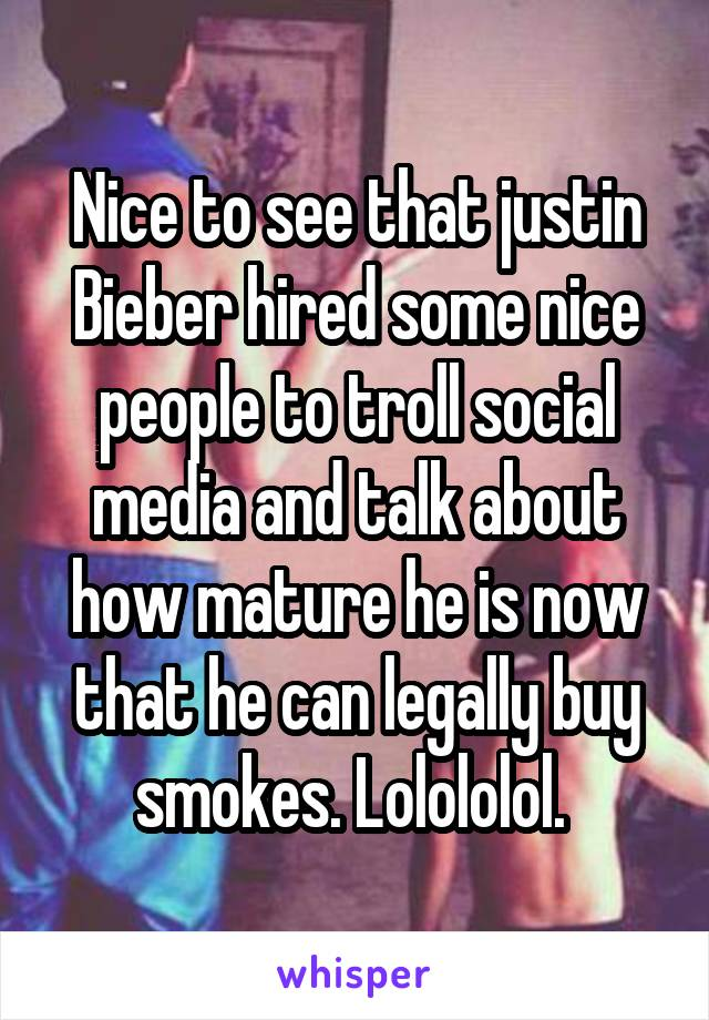 Nice to see that justin Bieber hired some nice people to troll social media and talk about how mature he is now that he can legally buy smokes. Lolololol.