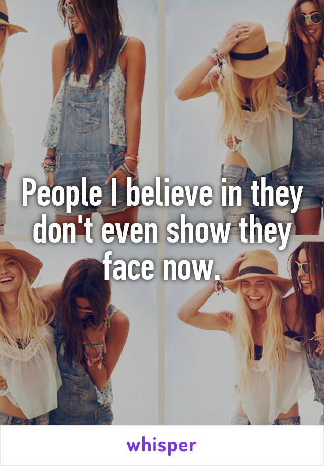 People I believe in they don't even show they face now.