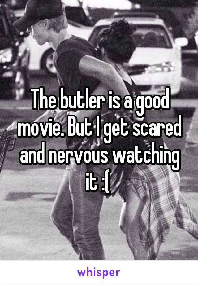 The butler is a good movie. But I get scared and nervous watching it :(